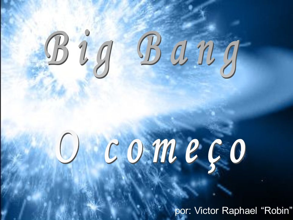 Big Bang O começo por: Victor Raphael Robin
