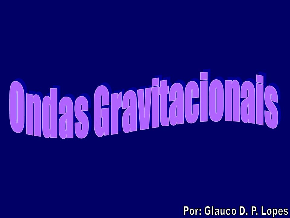Ondas Gravitacionais Por: Glauco D. P. Lopes