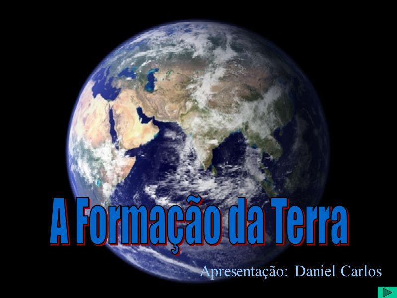 A Formação da Terra Apresentação: Daniel Carlos