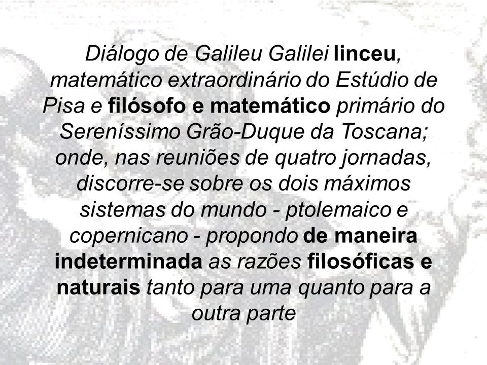 Diálogo de Galileu Galilei linceu, matemático extraordinário do Estúdio de Pisa e filósofo e matemático primário do Sereníssimo Grão-Duque da Toscana; onde, nas reuniões de quatro jornadas, discorre-se sobre os dois máximos sistemas do mundo - ptolemaico e copernicano - propondo de maneira indeterminada as razões filosóficas e naturais tanto para uma quanto para a outra parte