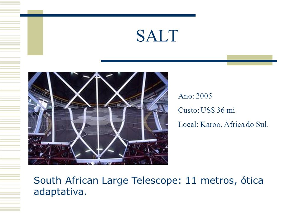SALT South African Large Telescope: 11 metros, ótica adaptativa.