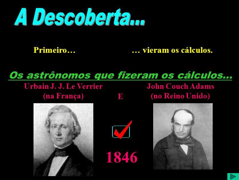 1846 A Descoberta... Os astrônomos que fizeram os cálculos...