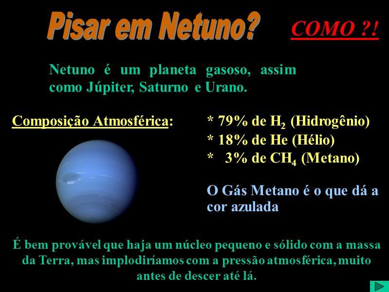 Pisar em Netuno COMO ! Netuno é um planeta gasoso, assim como Júpiter, Saturno e Urano. Composição Atmosférica: * 79% de H2 (Hidrogênio)
