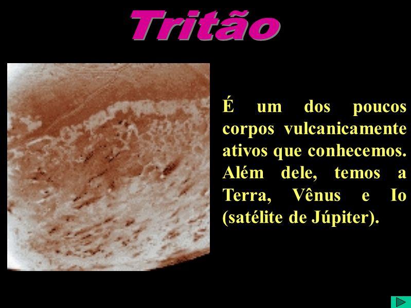 Tritão É um dos poucos corpos vulcanicamente ativos que conhecemos.