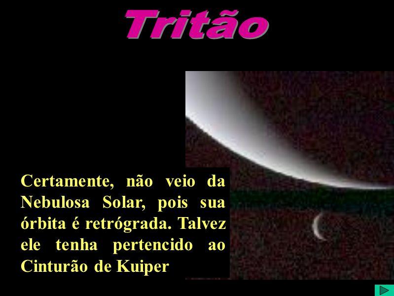Tritão Certamente, não veio da Nebulosa Solar, pois sua órbita é retrógrada.