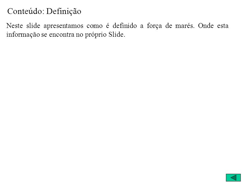 Conteúdo: DefiniçãoNeste slide apresentamos como é definido a força de marés.