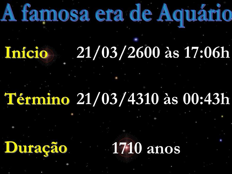 A famosa era de Aquário 21/03/2600 às 17:06h Início Término