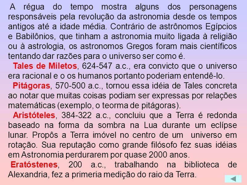 A régua do tempo mostra alguns dos personagens responsáveis pela revolução da astronomia desde os tempos antigos até a idade média. Contrário de astrônomos Egípcios e Babilônios, que tinham a astronomia muito ligada à religião ou à astrologia, os astronomos Gregos foram mais científicos tentando dar razões para o universo ser como é.