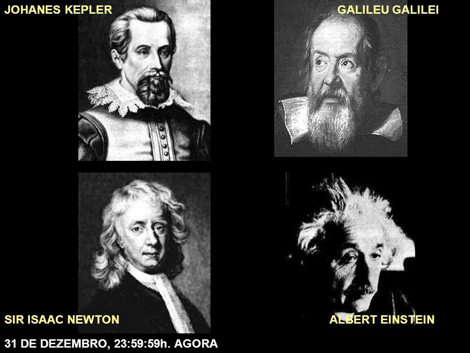 JOHANES KEPLER GALILEU GALILEI SIR ISAAC NEWTON ALBERT EINSTEIN 31 DE DEZEMBRO, 23:59:59h. AGORA