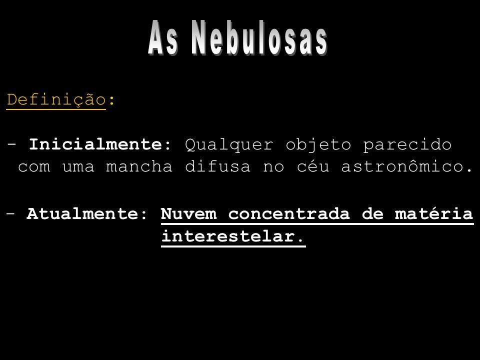 As Nebulosas Definição: - Inicialmente: Qualquer objeto parecido
