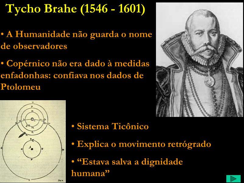 Tycho Brahe (1546 - 1601) A Humanidade não guarda o nome de observadores.