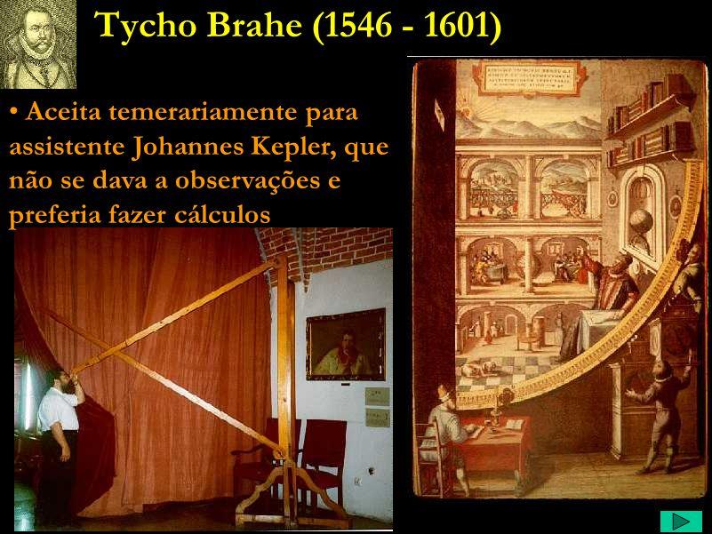 Tycho Brahe (1546 - 1601) Aceita temerariamente para assistente Johannes Kepler, que não se dava a observações e preferia fazer cálculos.