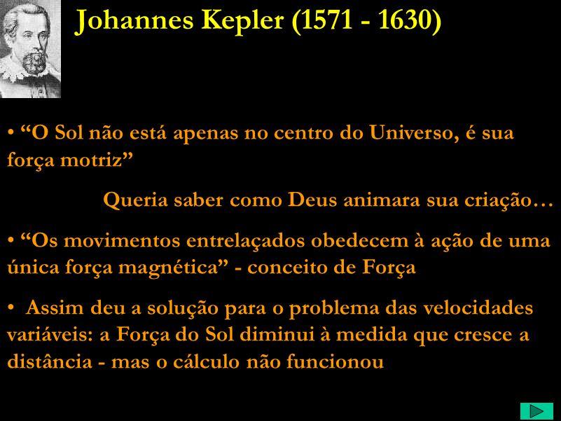Johannes Kepler (1571 - 1630) O Sol não está apenas no centro do Universo, é sua força motriz Queria saber como Deus animara sua criação…