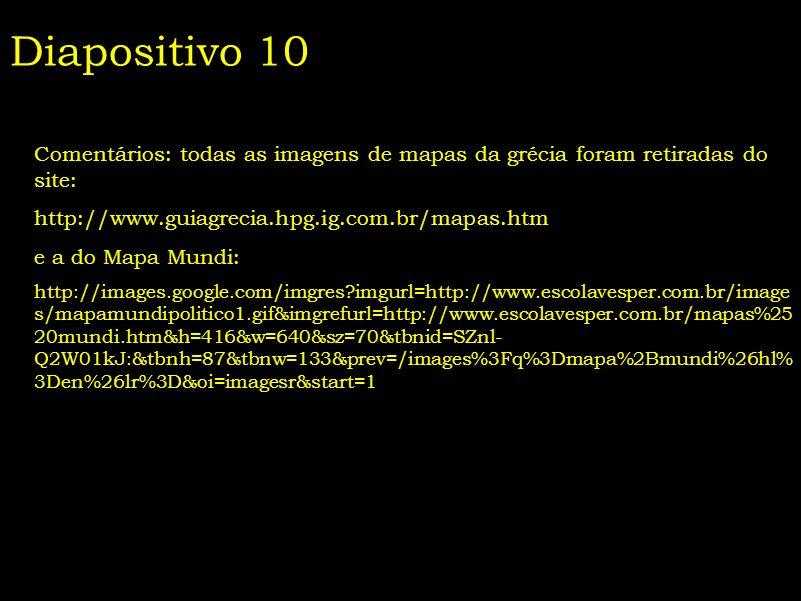 Diapositivo 10 Comentários: todas as imagens de mapas da grécia foram retiradas do site: http://www.guiagrecia.hpg.ig.com.br/mapas.htm.