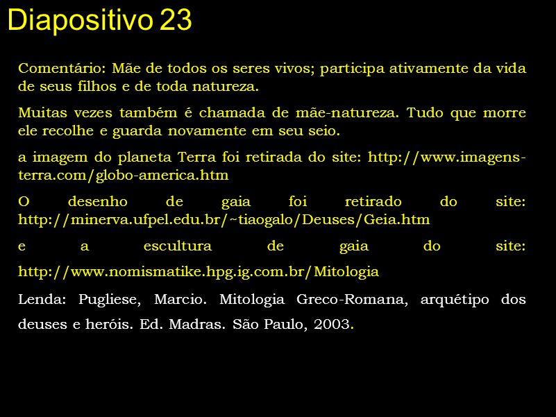 Diapositivo 23 Comentário: Mãe de todos os seres vivos; participa ativamente da vida de seus filhos e de toda natureza.