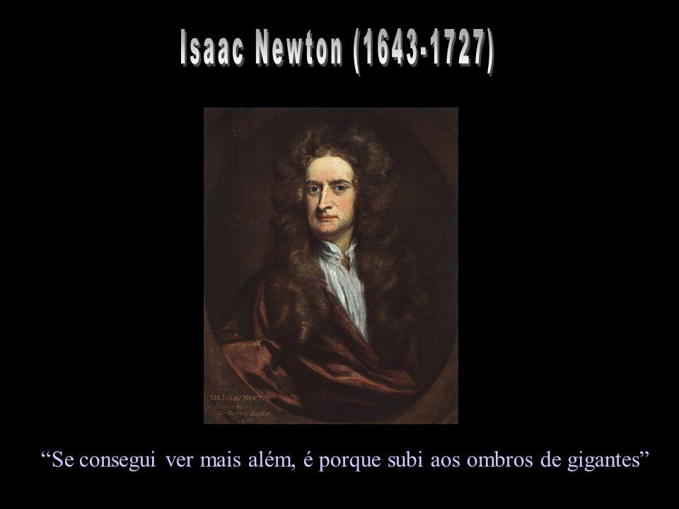 Isaac Newton (1643-1727) Se consegui ver mais além, é porque subi aos ombros de gigantes