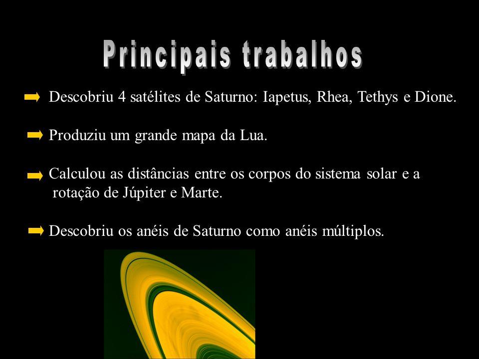 Principais trabalhos Descobriu 4 satélites de Saturno: Iapetus, Rhea, Tethys e Dione. Produziu um grande mapa da Lua.