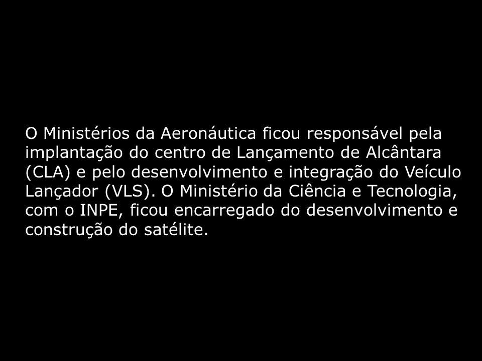 O Ministérios da Aeronáutica ficou responsável pela implantação do centro de Lançamento de Alcântara (CLA) e pelo desenvolvimento e integração do Veículo Lançador (VLS).