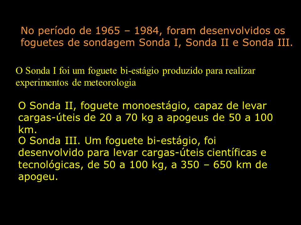 No período de 1965 – 1984, foram desenvolvidos os foguetes de sondagem Sonda I, Sonda II e Sonda III.