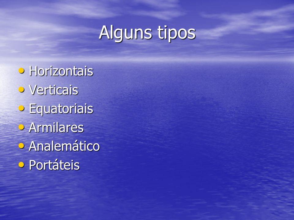 Alguns tipos Horizontais Verticais Equatoriais Armilares Analemático