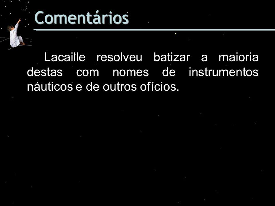 Comentários Lacaille resolveu batizar a maioria destas com nomes de instrumentos náuticos e de outros ofícios.