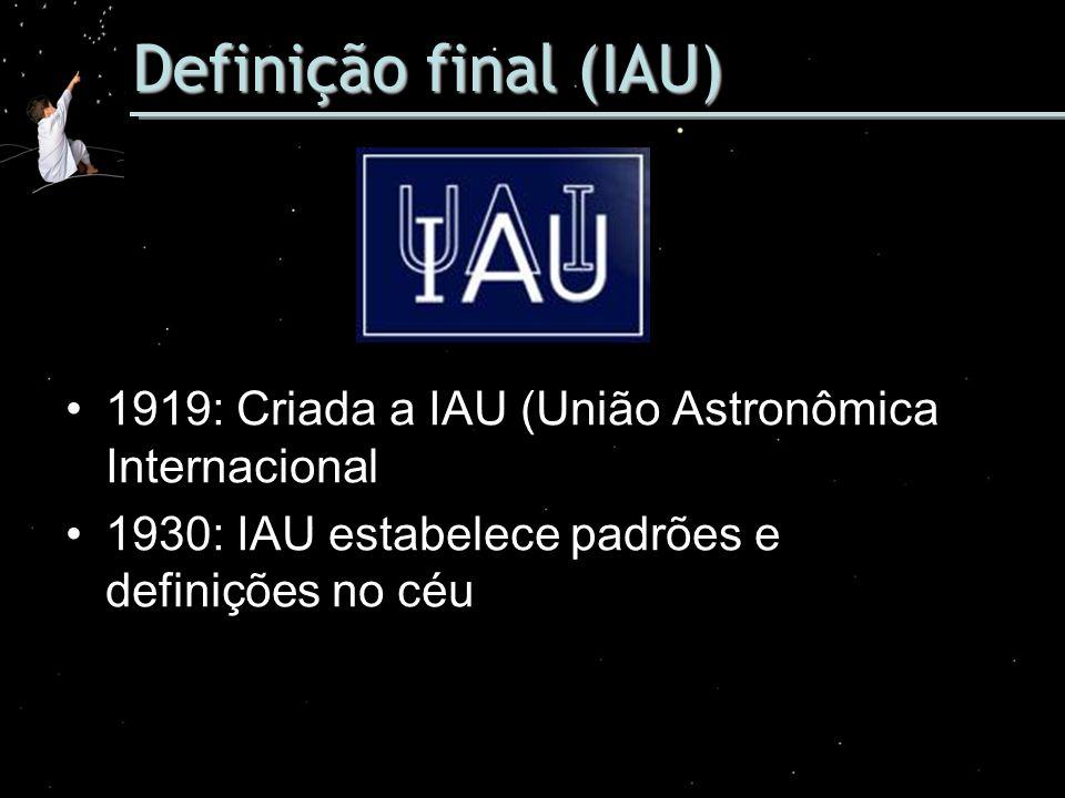 Definição final (IAU) 1919: Criada a IAU (União Astronômica Internacional. 1930: IAU estabelece padrões e definições no céu.