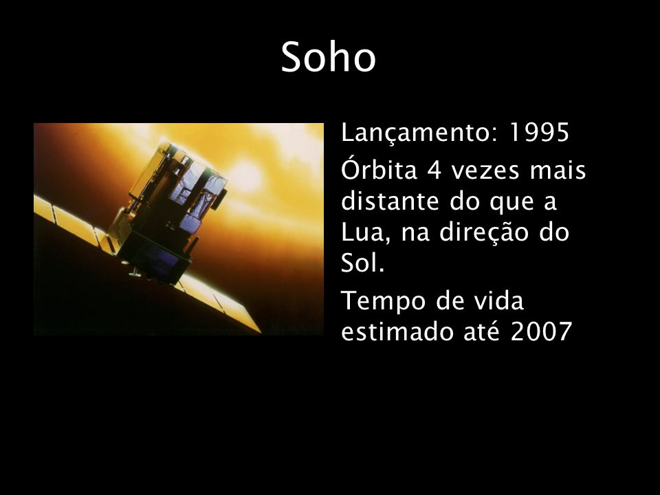 Soho Lançamento: 1995 Órbita 4 vezes mais distante do que a Lua, na direção do Sol.