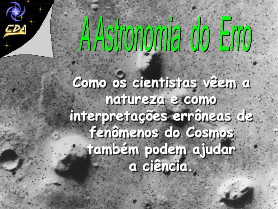 A Astronomia do Erro Como os cientistas vêem a natureza e como interpretações errôneas de fenômenos do Cosmos também podem ajudar a ciência.