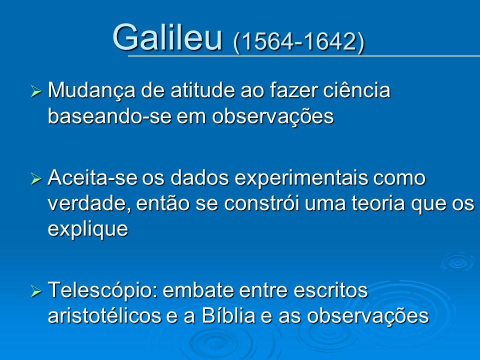 Galileu (1564-1642) Mudança de atitude ao fazer ciência baseando-se em observações.