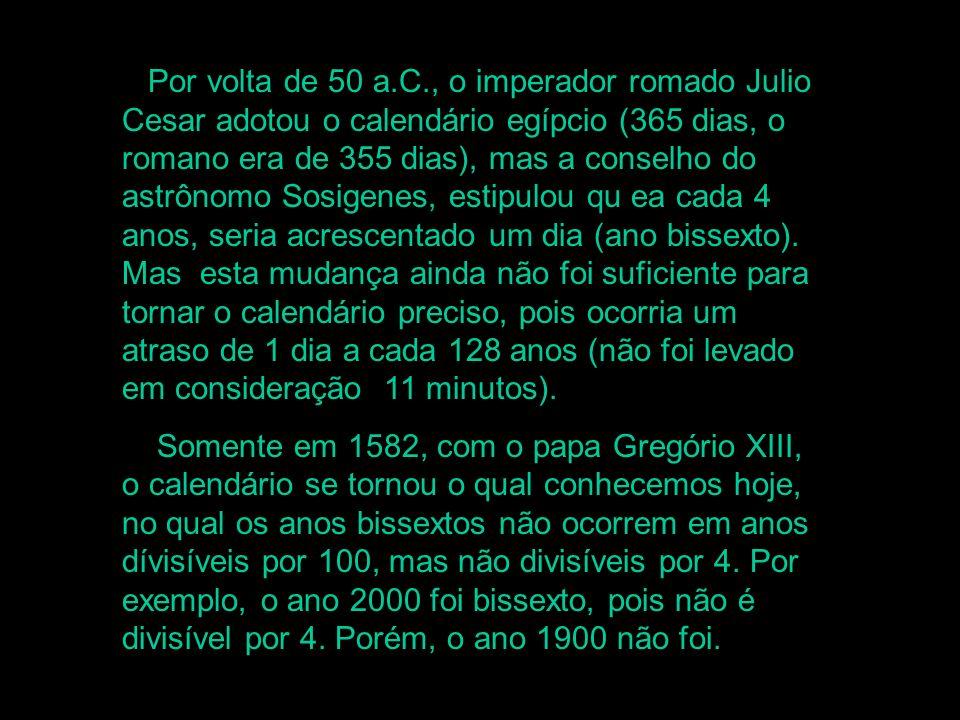 Por volta de 50 a.C., o imperador romado Julio Cesar adotou o calendário egípcio (365 dias, o romano era de 355 dias), mas a conselho do astrônomo Sosigenes, estipulou qu ea cada 4 anos, seria acrescentado um dia (ano bissexto). Mas esta mudança ainda não foi suficiente para tornar o calendário preciso, pois ocorria um atraso de 1 dia a cada 128 anos (não foi levado em consideração 11 minutos).