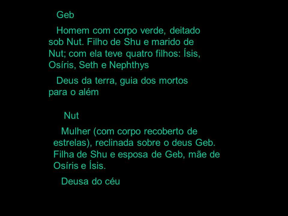 GebHomem com corpo verde, deitado sob Nut. Filho de Shu e marido de Nut; com ela teve quatro filhos: Ísis, Osíris, Seth e Nephthys.