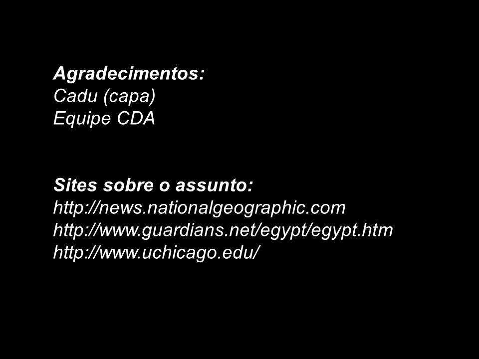 Agradecimentos:Cadu (capa) Equipe CDA. Sites sobre o assunto: http://news.nationalgeographic.com. http://www.guardians.net/egypt/egypt.htm.
