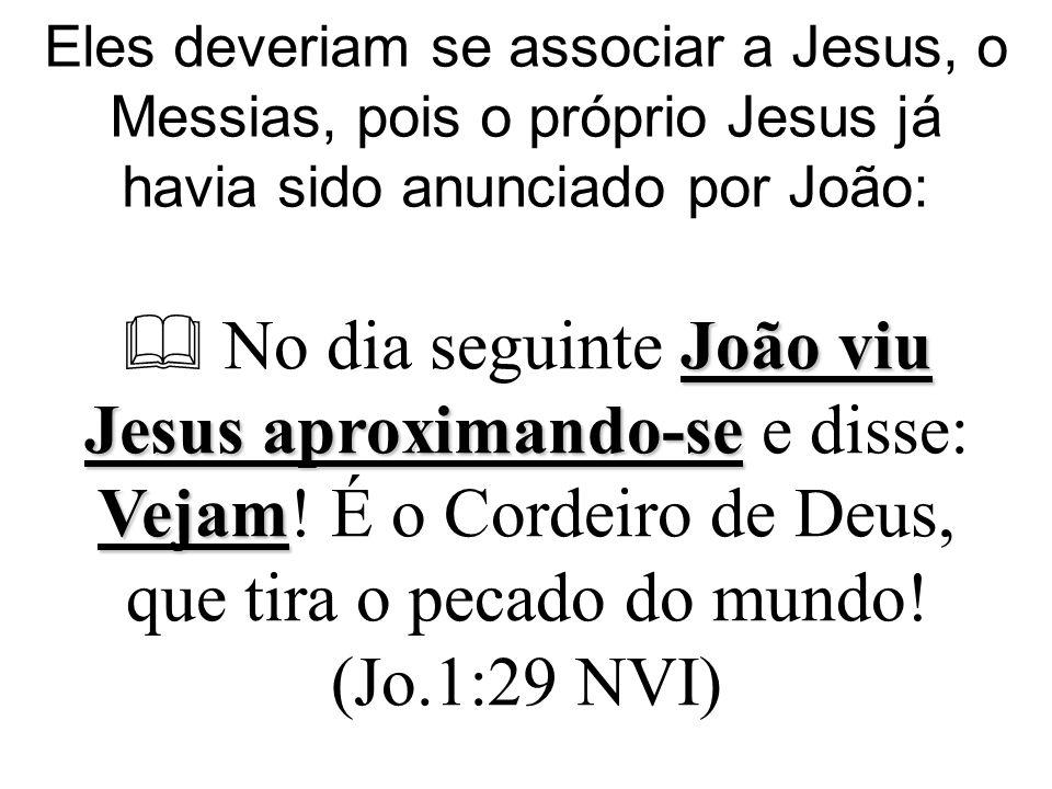 Eles deveriam se associar a Jesus, o Messias, pois o próprio Jesus já havia sido anunciado por João: