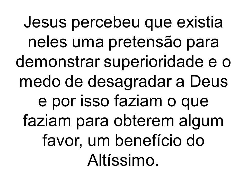 Jesus percebeu que existia neles uma pretensão para demonstrar superioridade e o medo de desagradar a Deus e por isso faziam o que faziam para obterem algum favor, um benefício do Altíssimo.
