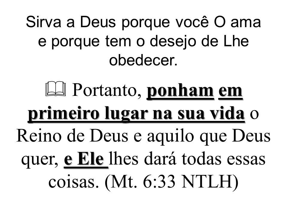 Sirva a Deus porque você O ama e porque tem o desejo de Lhe obedecer.
