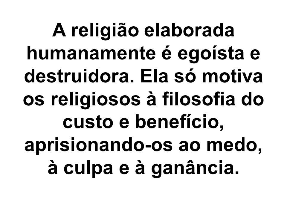 A religião elaborada humanamente é egoísta e destruidora