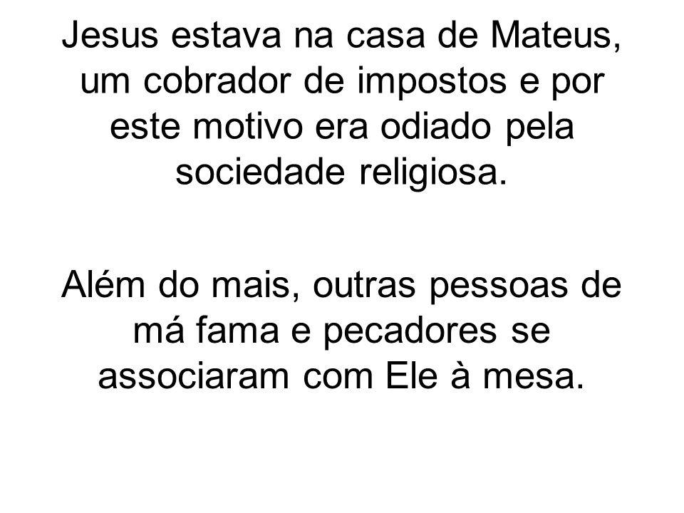 Jesus estava na casa de Mateus, um cobrador de impostos e por este motivo era odiado pela sociedade religiosa.