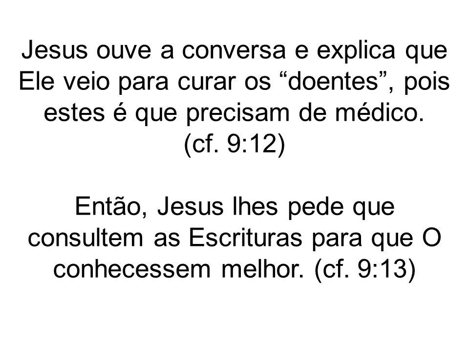Jesus ouve a conversa e explica que Ele veio para curar os doentes , pois estes é que precisam de médico. (cf. 9:12)
