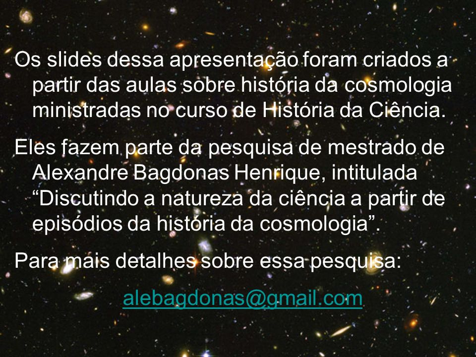 Os slides dessa apresentação foram criados a partir das aulas sobre história da cosmologia ministradas no curso de História da Ciência.