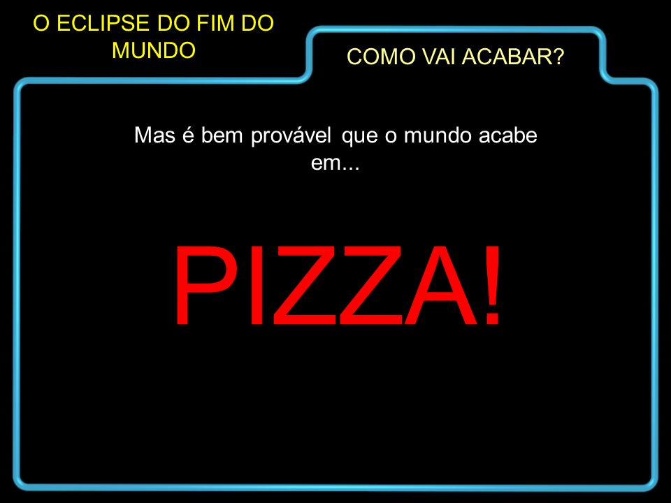 PIZZA! O ECLIPSE DO FIM DO MUNDO COMO VAI ACABAR