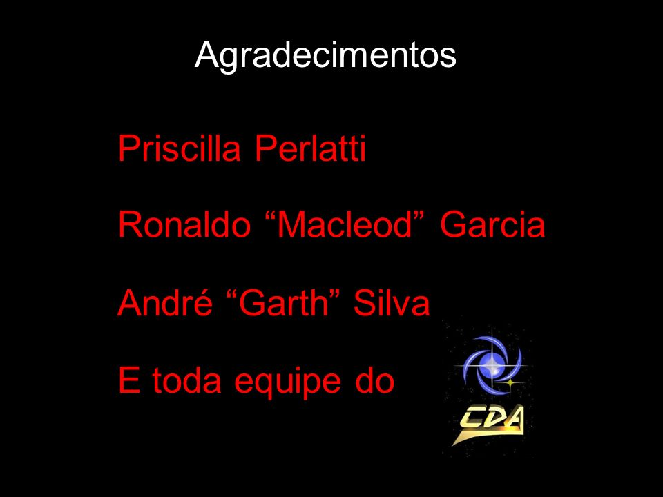 Agradecimentos Priscilla Perlatti Ronaldo Macleod Garcia André Garth Silva E toda equipe do