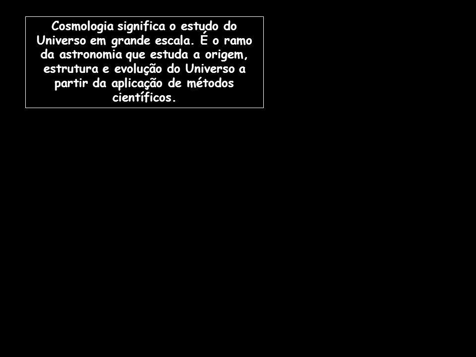 Cosmologia significa o estudo do Universo em grande escala