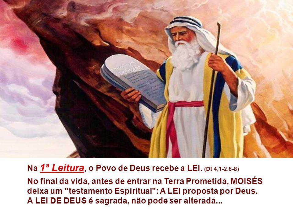 Na 1ª Leitura, o Povo de Deus recebe a LEI. (Dt 4,1-2.6-8)