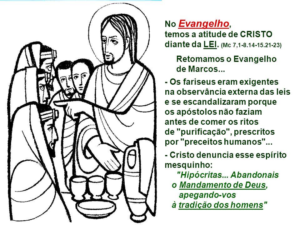 No Evangelho, temos a atitude de CRISTO diante da LEI. (Mc 7,1-8.14-15.21-23)