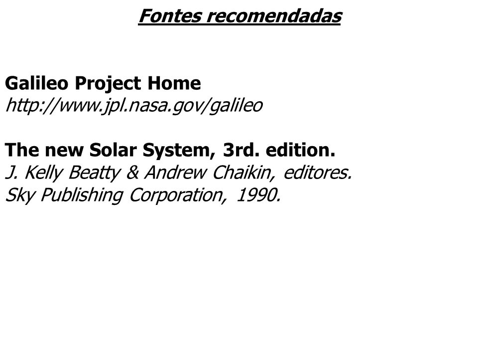 Fontes recomendadas Galileo Project Home. http://www.jpl.nasa.gov/galileo. The new Solar System, 3rd. edition.