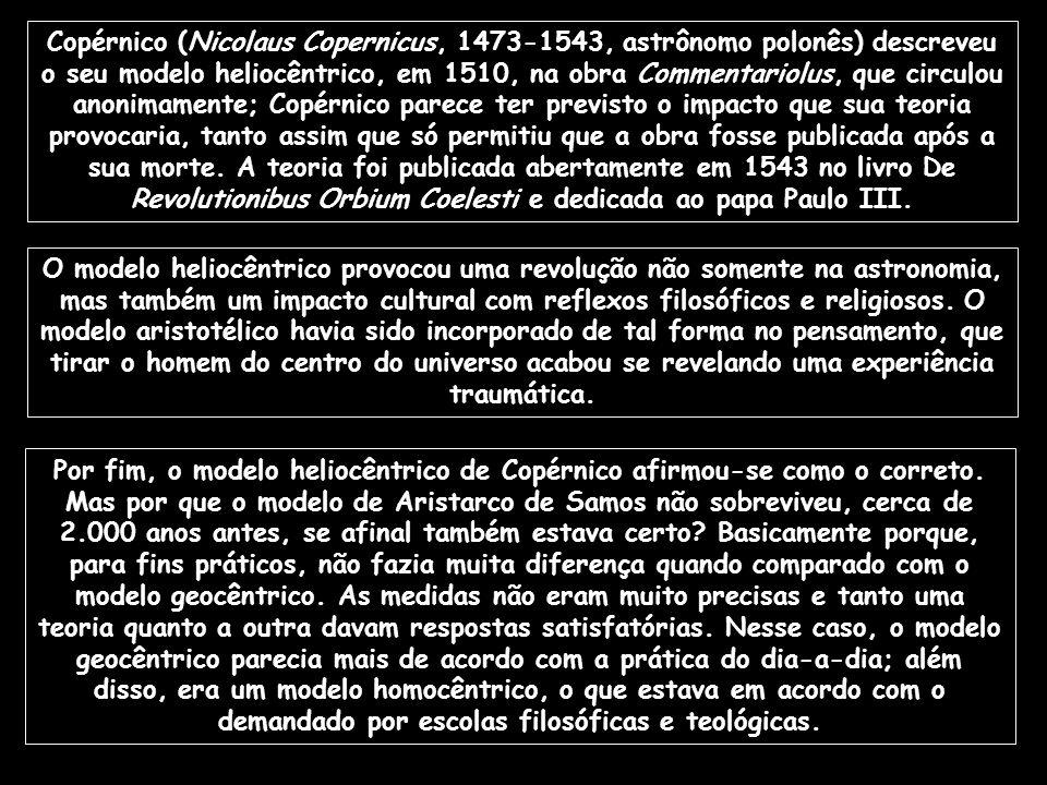 Copérnico (Nicolaus Copernicus, 1473-1543, astrônomo polonês) descreveu o seu modelo heliocêntrico, em 1510, na obra Commentariolus, que circulou anonimamente; Copérnico parece ter previsto o impacto que sua teoria provocaria, tanto assim que só permitiu que a obra fosse publicada após a sua morte. A teoria foi publicada abertamente em 1543 no livro De Revolutionibus Orbium Coelesti e dedicada ao papa Paulo III.