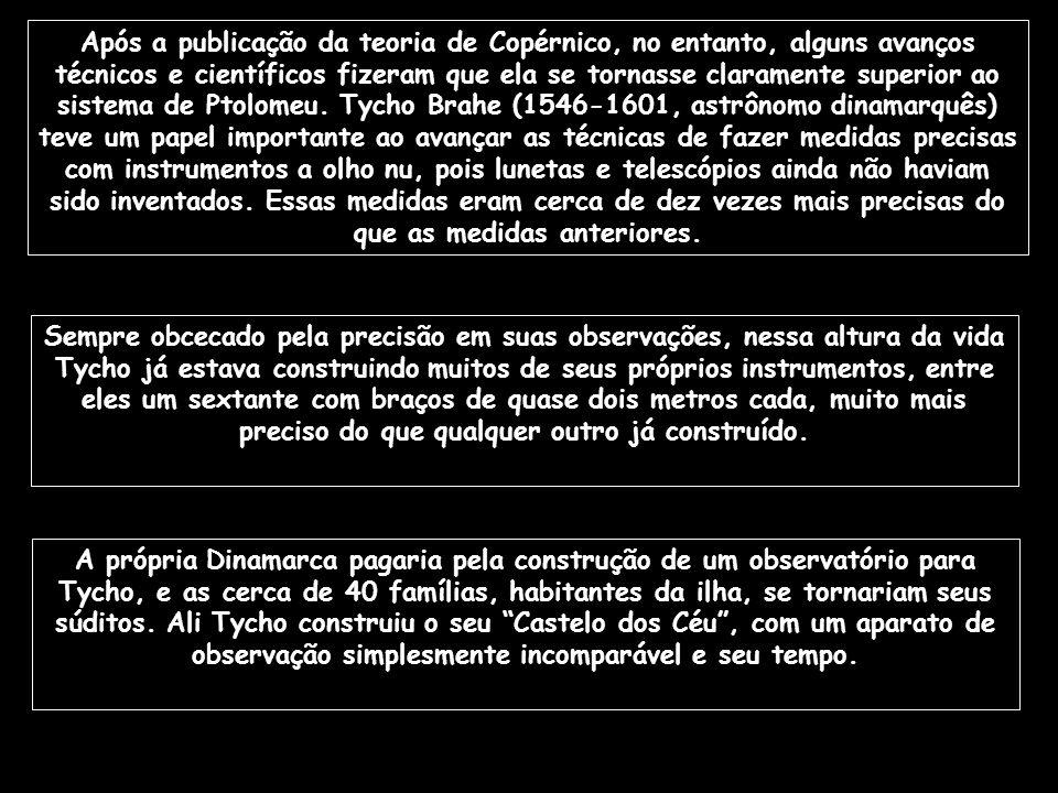 Após a publicação da teoria de Copérnico, no entanto, alguns avanços técnicos e científicos fizeram que ela se tornasse claramente superior ao sistema de Ptolomeu. Tycho Brahe (1546-1601, astrônomo dinamarquês) teve um papel importante ao avançar as técnicas de fazer medidas precisas com instrumentos a olho nu, pois lunetas e telescópios ainda não haviam sido inventados. Essas medidas eram cerca de dez vezes mais precisas do que as medidas anteriores.