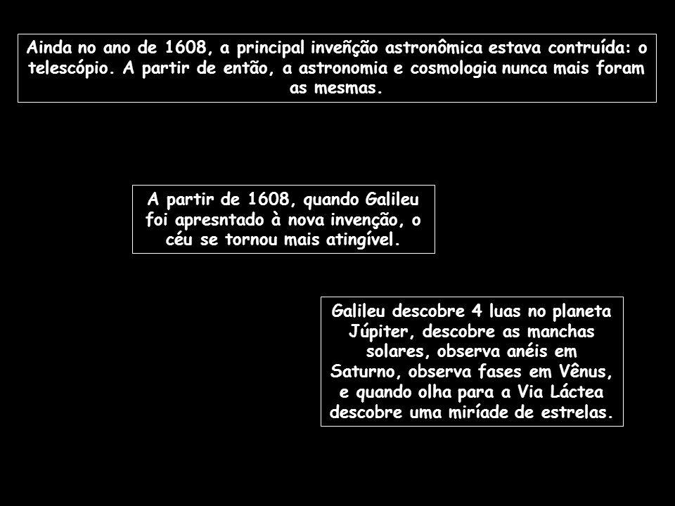 Ainda no ano de 1608, a principal inveñção astronômica estava contruída: o telescópio. A partir de então, a astronomia e cosmologia nunca mais foram as mesmas.