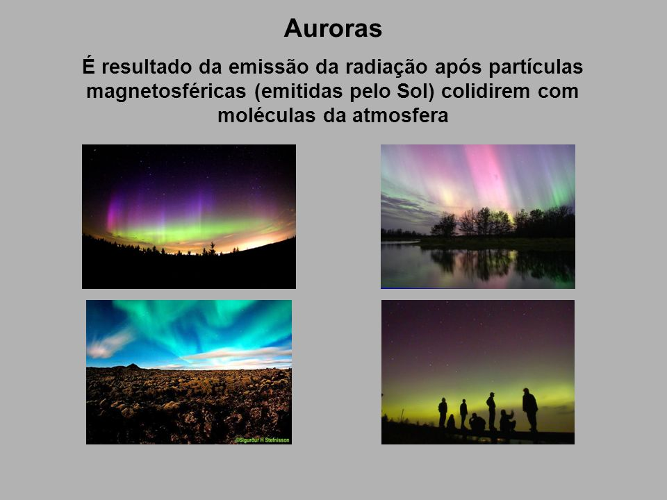 Auroras É resultado da emissão da radiação após partículas magnetosféricas (emitidas pelo Sol) colidirem com moléculas da atmosfera.