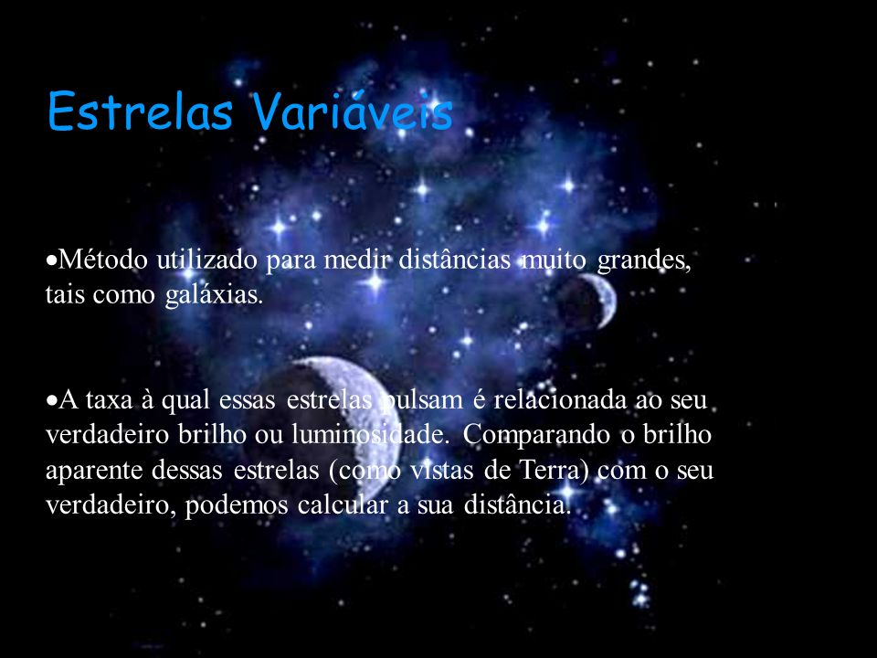 Estrelas Variáveis Método utilizado para medir distâncias muito grandes, tais como galáxias.